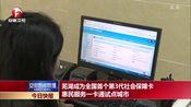 [安徽新闻联播]芜湖成为全国首个第3代社会保障卡惠民服务一卡通试点城市