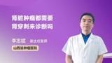 专科医生详解 肾脏肿瘤都需要肾穿刺来诊断吗?