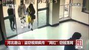 """[中国新闻]河北唐山:盗窃视频疯传 """"网红""""窃贼落网"""