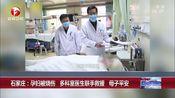 [超级新闻场]石家庄:孕妇被烧伤 多科室医生联手救援 母子平安