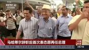 马哈蒂尔辞职后首次表态愿再任总理