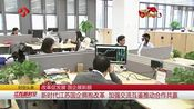 [江苏新时空]时空头条 改革促发展 国企展新颜 新时代江苏国企拥抱改革 加强交流互鉴推动合作共赢