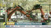 [交易时间]关注国企改革 上海启动区域性国资国企综合改革试验