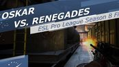 【csgo】【hltv】oskar vs. Renegades - ESL Pro League Season 8 Finals