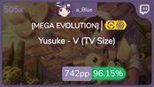 a_Blue | Yusuke - V (TV Size) [MEGA EVOLUTION] +HDDT 96.15% {#3 744pp FC} - osu!