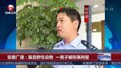 安徽广德:贩卖野生动物一男子被刑事拘留