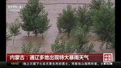 内蒙古:通辽多地出现特大暴雨天气