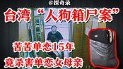 """【探奇录】讲述台湾""""人犬箱尸案件"""",苦苦追求十五年,一怒之下杀害了单恋女母亲!"""