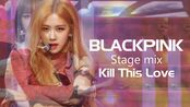 (BLACKPINK)《 Kill This Love》舞台混剪 (Stage mix)(画质肯定是有保证的!)