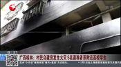 [东方新闻]广西桂林:村民自建房发生火灾 5名遇难者系附近高校学生