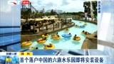 与迪士尼、环球影城并称全球三大主题乐园的六旗水乐园落户中国