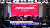 【江北新闻】】中国工商银行南京自贸区现代金融服务中心成立
