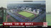 """[中国新闻]雄安新区""""三校一院""""项目开工"""