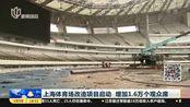 上海体育场改造工程启动 增加1.6万个观众席 服务2021年足球世俱杯