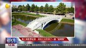 """3D打印大桥落成,打印而成的""""赵州桥""""竟创下三项世界纪录"""