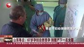 山东枣庄:67岁孕妇自然受孕剖腹产下一名女婴