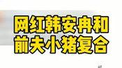 明星娱乐:网红韩安冉和前夫小猪复合韩安冉小猪复婚,这是在开玩笑