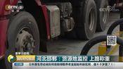 [国际财经报道]重拳治超载 河北邯郸:货源地监控 上路称重