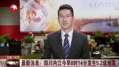 最新消息:四川内江今早8时14分发生5.2级地震,多地有明显震感