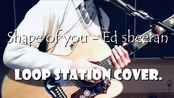 Shape of you - Ed sheeran (Loop Station Cover.)