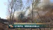 军事报道:辽宁葫芦岛发生火灾,经过40个小时火势已经得到控制!