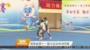 [湖南新闻联播]湖南省第十一届大运会株洲闭幕
