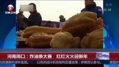 河南周口:炸油条大赛 红红火火迎新年