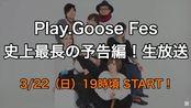「Play.Goose Fes 史上最長の予告編!生放送 」