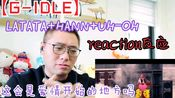 【G-IDLE】这会是爱情开始的地方吗?第一次反应女娃们的MV《LATATA》+《HANN》+《UH-OH》reaction反应视频!