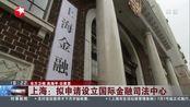 上海:拟申请设立国际金融司法中心