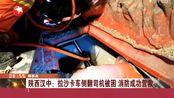 陕西拉沙卡车侧翻 司机被困 汉中消防紧急救援 被困司机成功救出