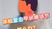 【科普】体检查出甲状腺结节,怎么办?