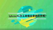 iphone6s怎么卸载自带的软件呢?