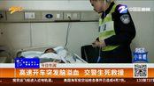 【浙江宁波】高速开车突发脑溢血 交警生死救援(小强热线 2019年12月7日)
