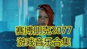 =赛博朋克2077=官方音乐合集(剪辑版)!!!