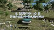 【贾某假期玩什么04】在《荒野行动Plus》开直升机是什么样的体验