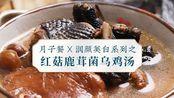 【月子餐食谱】润颜美白系列——红菇鹿茸菌乌鸡汤,产后贫血、改善气色