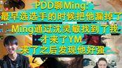 PDD聊Ming:最早选选手的时候把他漏掉了 Ming通过沈灵敏找到了我 才来了YM 来了之后发现他好强