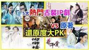 五大热门古装IP剧vs原著大PK,你觉得哪部对原著的还原度最高呢?