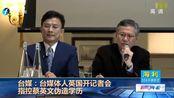 台媒:台媒体人英国开记者会 指控蔡英文伪造学历
