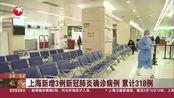 上海新增3例新冠肺炎确诊病例 累计318例