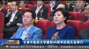 [甘肃新闻]甘肃中医药大学建校40周年庆祝大会举行