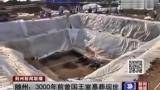 湖北随州叶家山考古:西周曾国王室墓葬现世 视频