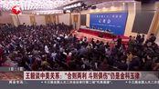 """王毅谈中美关系:希望美方摒弃""""零和思维"""",同中方相向而行"""